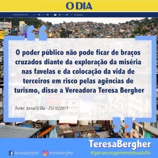 """25/10/2017 - Jornal O Dia: Pezão pensa em controle de turistas nas favelas dominadas pelo crime - """"O poder público não pode ficar de braços cruzados diante da exploração da miséria nas favelas e da colocação da vida de terceiros em risco pelas agências de turismo"""", disse a Vereadora Teresa Bergher. Link: http://odia.ig.com.br/rio-de-janeiro/2017-10-25/pezao-pensa-em-controle-de-turistas-nas-favelas-dominadas-pelo-crime.html"""