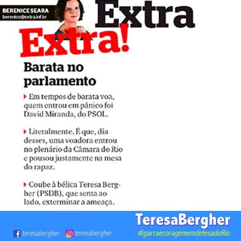 04/12/17 - Jornal Extra - ``Barata no parlamento Em tempos de barata voa, quem entrou em pânico foi David Miranda, do PSOL. Literalmente. É que, dia desses, uma voadora entrou no plenário da Câmara do Rio e pousou justamente na mesa do rapaz. Coube à bélica Teresa Bergher (PSDB), que senta ao lado, exterminar a ameaça.``